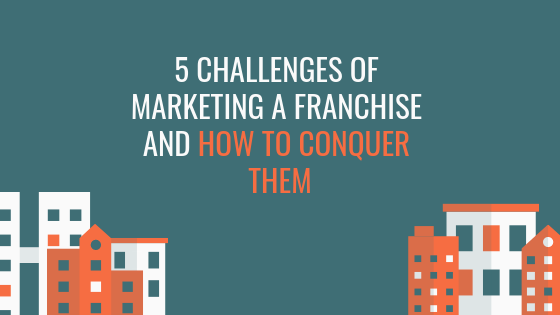5 Challenges of Marketing a Franchise and How to Conquer Them