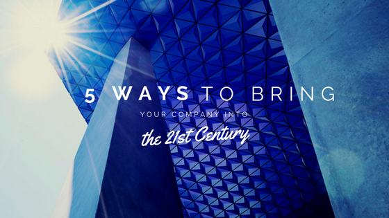 5 Ways to Bring Your Company into the 21st Century