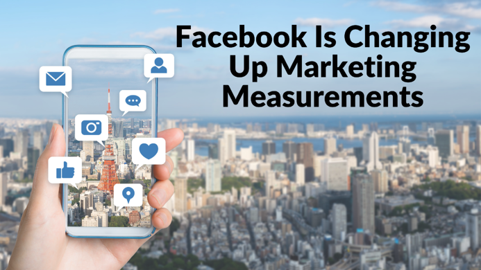 Facebook Is Changing Up Marketing Measurements