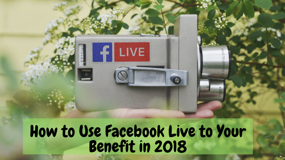 How to Use Facebook Live to Your Benefit in 2018