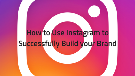 How to Use Instagram to Successfully Build your Brand