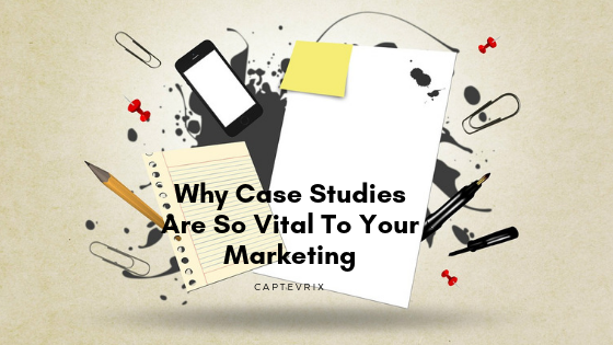 Why Case Studies Are So Vital To Your Marketing