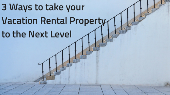 3 Ways to take your Vacation Rental Property to the Next Level