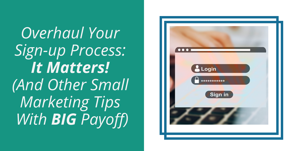 Overhaul Your Sign-up Process: It Matters! (And Other Small Marketing Tips With BIG Payoff)