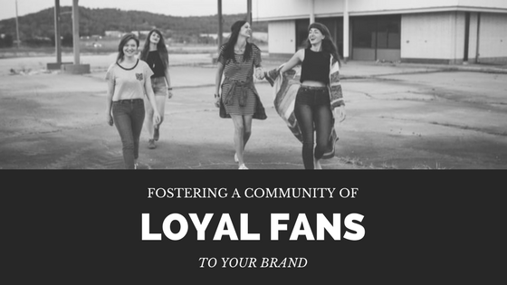 Fostering a Community of Loyal Fans to Your Brand