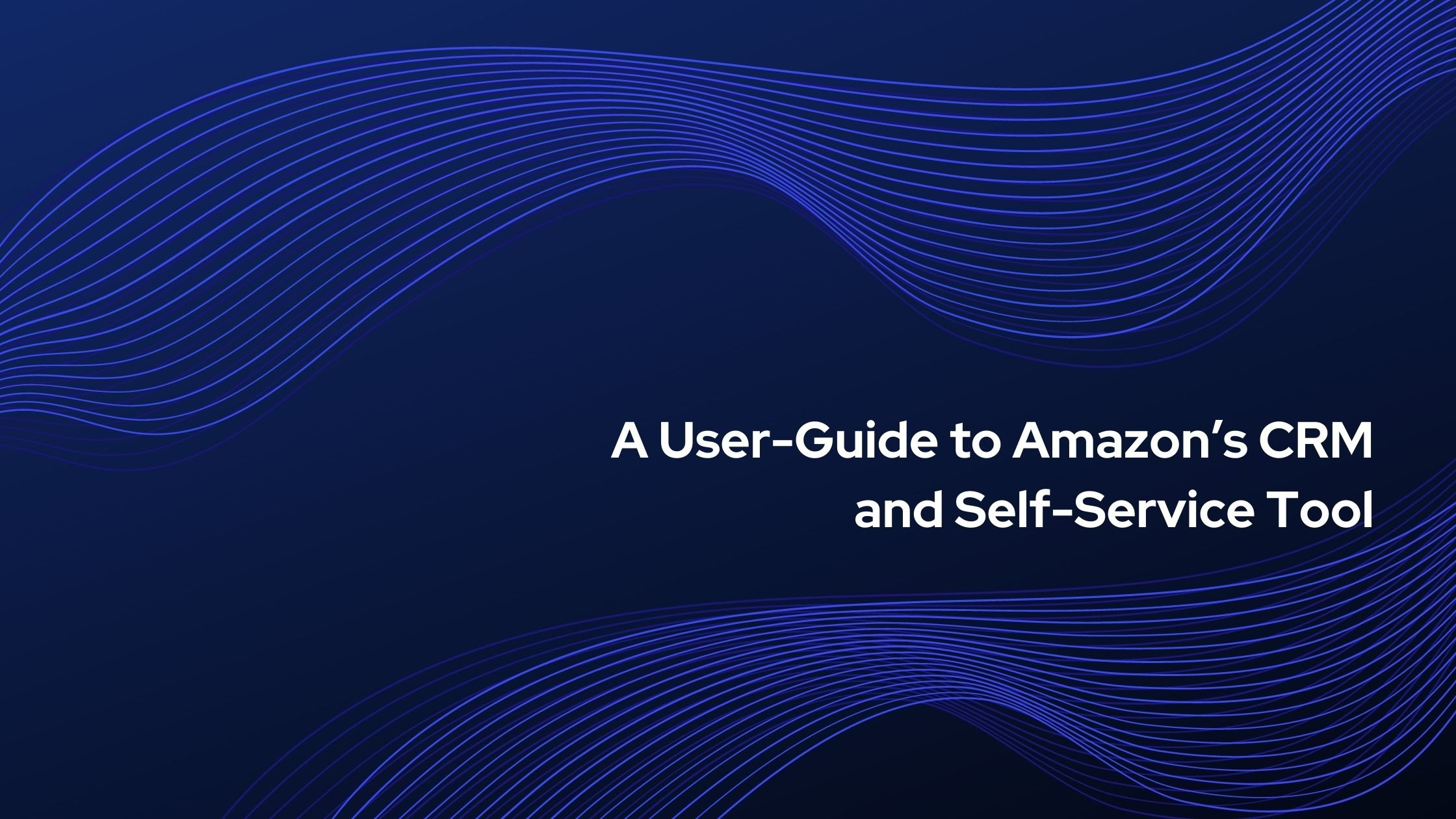 A User-Guide to Amazon's CRM and Self-Service Tools