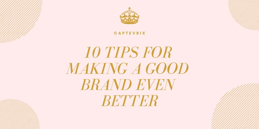 10 Tips for Making a Good Brand Even Better