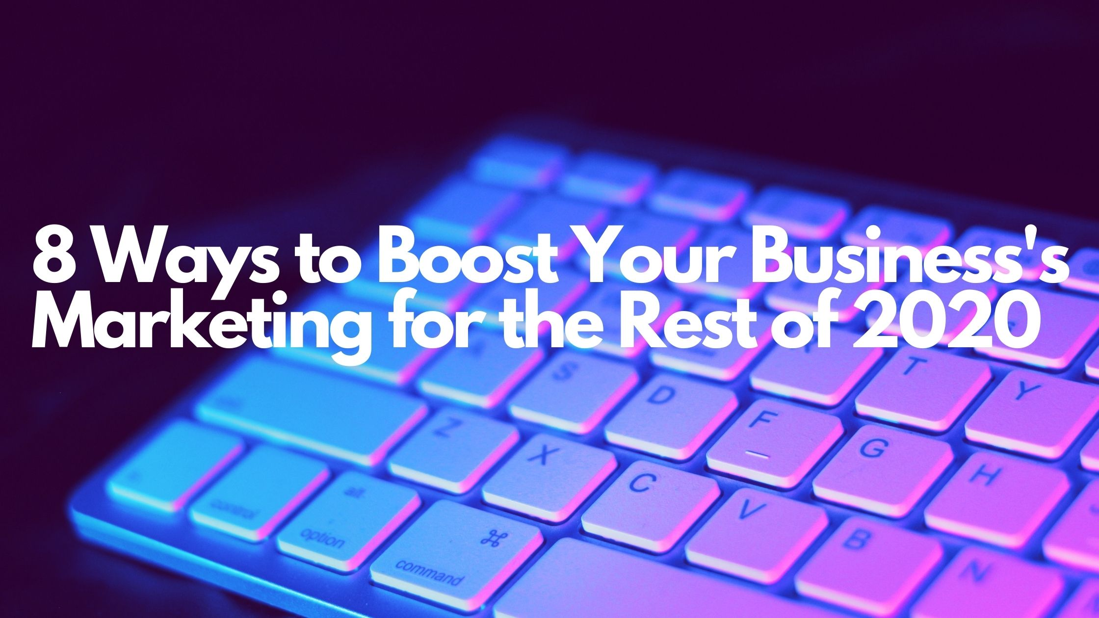8 Ways to Boost Your Business Marketing for the Rest of 2020