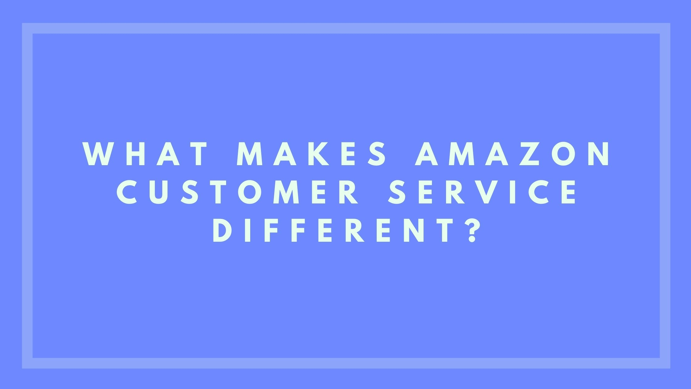 What Makes Amazon Customer Service Different?