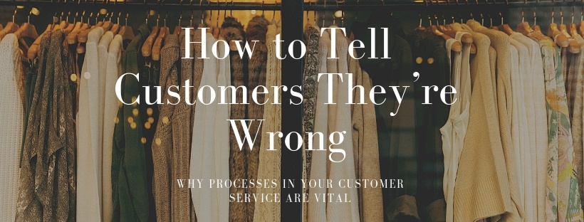 How to Tell Customers They're Wrong - Why Processes in Your Customer Service Are Vital