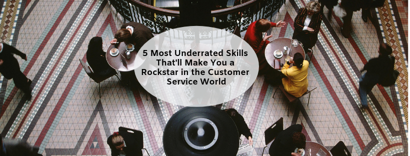 5 Most Underrated Skills That'll Make You a Rockstar in the Customer Service World