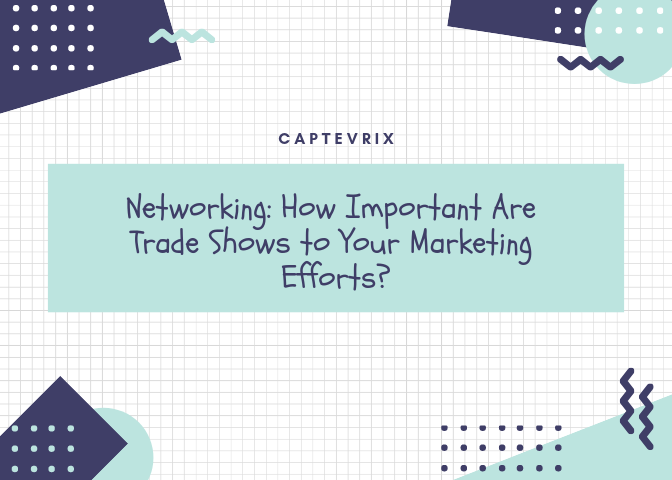 Networking: How Important Are Trade Shows to Your Marketing Efforts?