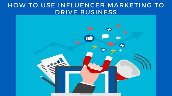 How To Use Influencer Marketing To Drive Business